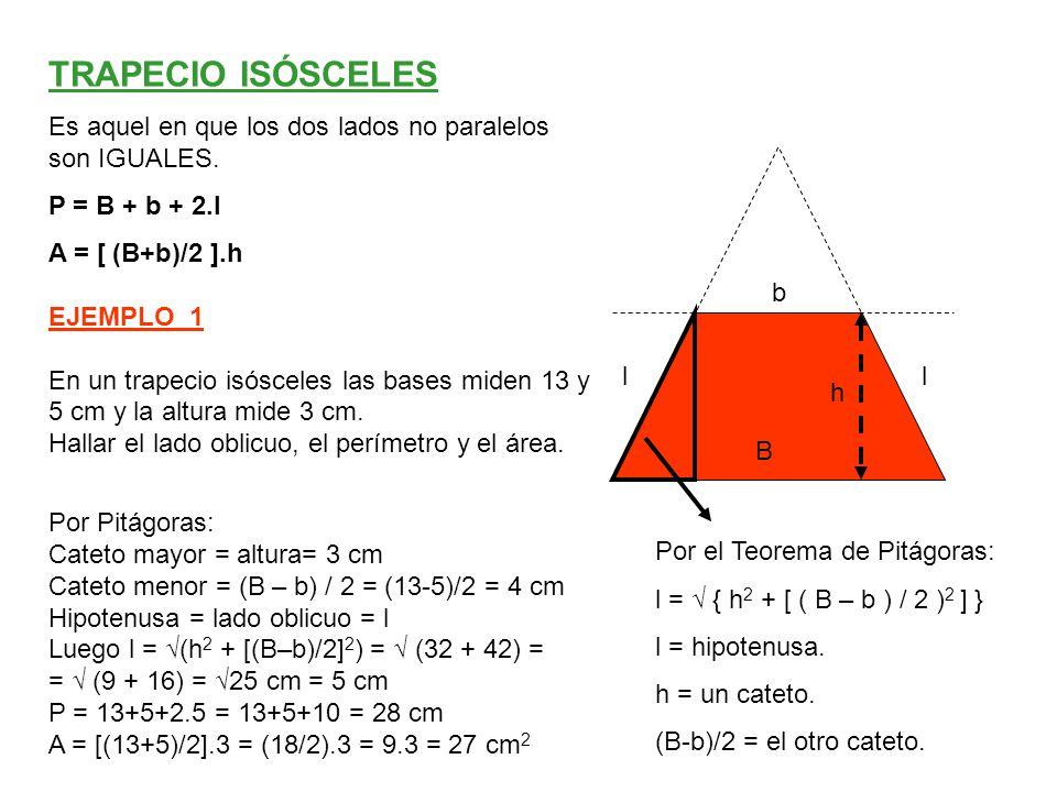 TRAPECIO ISÓSCELES Es aquel en que los dos lados no paralelos son IGUALES. P = B + b + 2.l. A = [ (B+b)/2 ].h.